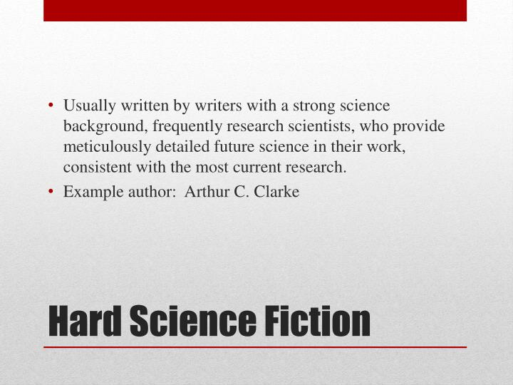 Usually written by writers with a strong science background, frequently research scientists, who provide meticulously detailed future science in their work, consistent with the most current research.