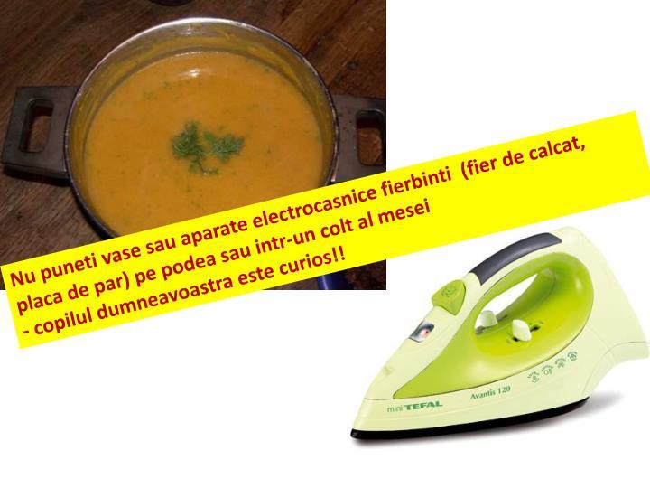 Nu puneti vase sau aparate electrocasnice fierbinti  (fier de calcat, placa de par) pe podea sau intr-un colt al mesei