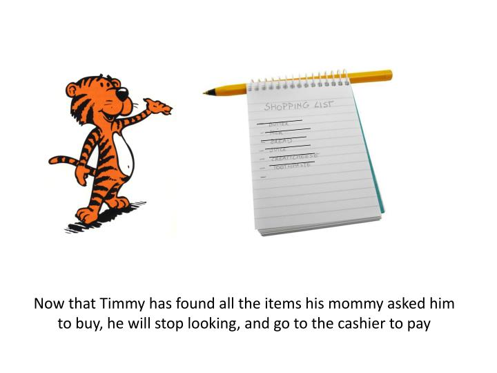 Now that Timmy has found all the items his mommy asked him to buy, he will stop looking, and go to the cashier to pay
