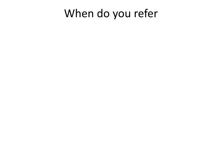 When do you refer