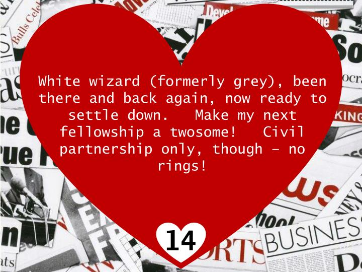 White wizard (formerly grey), been there and back again, now ready to settle down. Make my next fellowship a twosome! Civil partnership only, though  no rings!