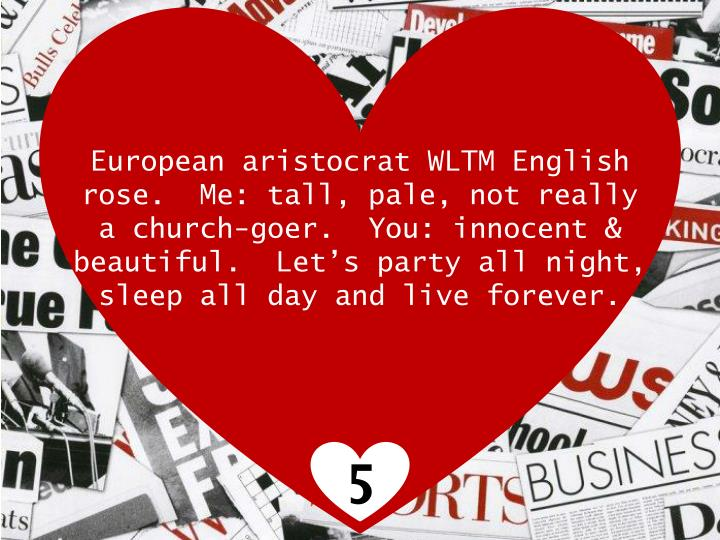 European aristocrat WLTM English rose. Me: tall, pale, not really a church-goer. You: innocent & beautiful. Lets party all night, sleep all day and live forever.