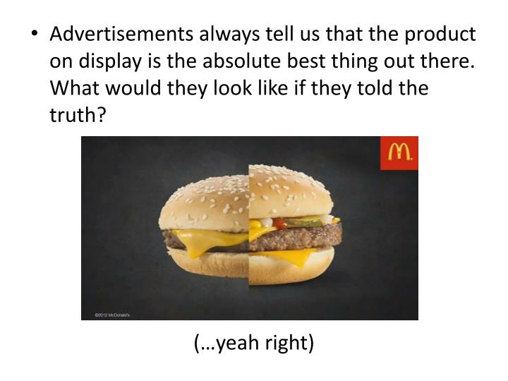 Advertisements always tell us that the product on display is the absolute best thing out there. What would they look like if they told the truth?