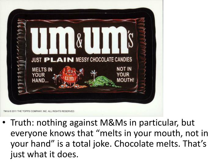 "Truth: nothing against M&Ms in particular, but everyone knows that ""melts in your mouth, not in your hand"" is a total joke. Chocolate melts. That's just what it does."