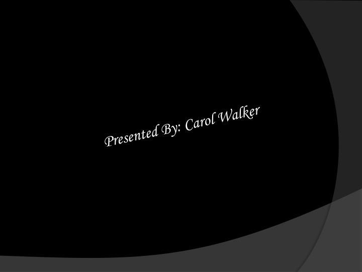 Presented By: Carol Walker