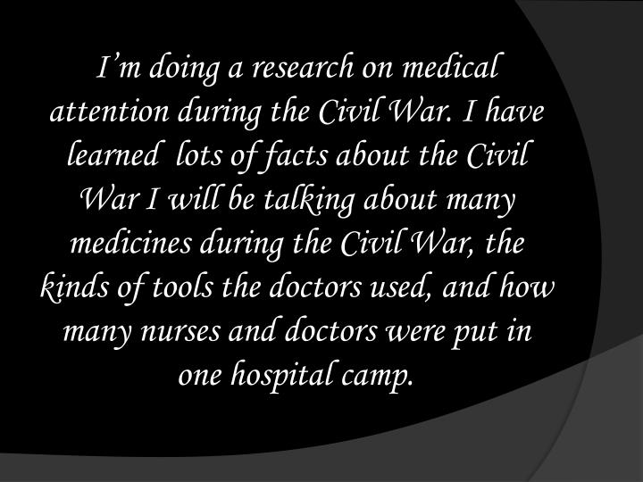 I'm doing a research on medical attention during the Civil War. I have learned  lots of facts about the Civil War I will be talking about many medicines during the Civil War, the kinds of tools the doctors used, and how many nurses and doctors were put in one hospital camp.