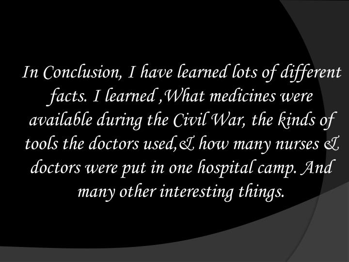 In Conclusion, I have learned lots of different facts. I learned ,What medicines were available during the Civil War, the kinds of tools the doctors used,& how many nurses & doctors were put in one hospital camp. And many other interesting things.