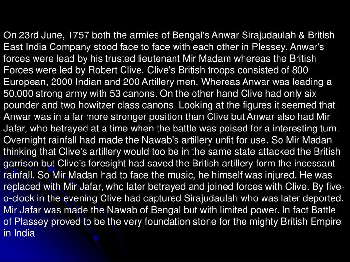 On 23rd June, 1757 both the armies of Bengal's Anwar Sirajudaulah & British East India Company stood face to face with each other in Plessey. Anwar's forces were lead by his trusted lieutenant Mir Madam whereas the British Forces were led by Robert Clive. Clive's British troops consisted of 800 European, 2000 Indian and 200 Artillery men. Whereas Anwar was leading a 50,000 strong army with 53 canons. On the other hand Clive had only six pounder and two howitzer class canons. Looking at the figures it seemed that Anwar was in a far more stronger position than Clive but Anwar also had Mir Jafar, who betrayed at a time when the battle was poised for a interesting turn. Overnight rainfall had made the Nawab's artillery unfit for use. So Mir Madan thinking that Clive's artillery would too be in the same state attacked the British garrison but Clive's foresight had saved the British artillery form the incessant rainfall. So Mir Madan had to face the music, he himself was injured. He was replaced with Mir Jafar, who later betrayed and joined forces with Clive. By five-o-clock in the evening Clive had captured Sirajudaulah who was later deported. Mir Jafar was made the Nawab of Bengal but with limited power. In fact Battle of Plassey proved to be the very foundation stone for the mighty British Empire in India