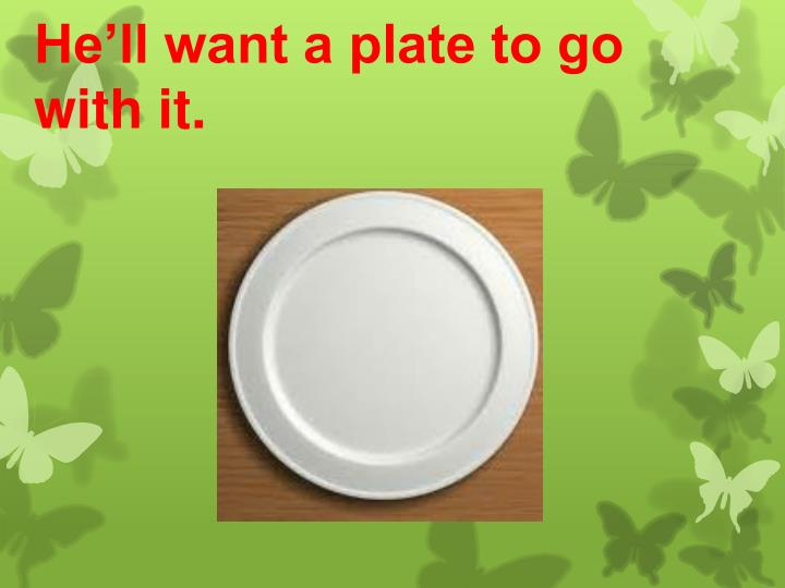 He'll want a plate to go with it.