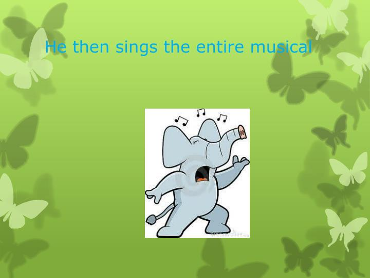 He then sings the entire musical