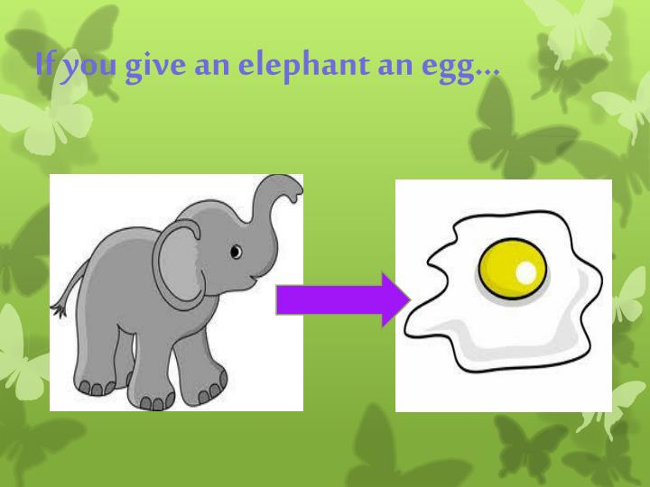 If you give an elephant an egg…