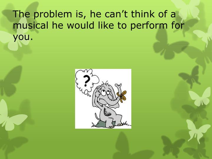 The problem is, he can't think of a musical he would like to perform for you.