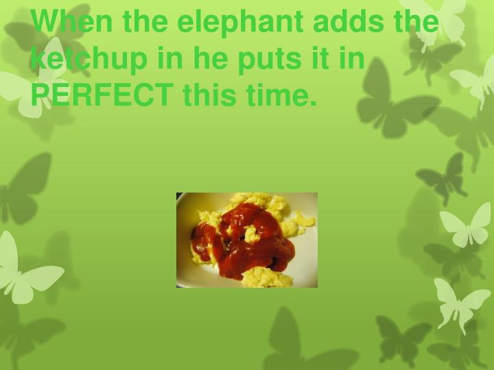 When the elephant adds the ketchup in he puts it in PERFECT this time.