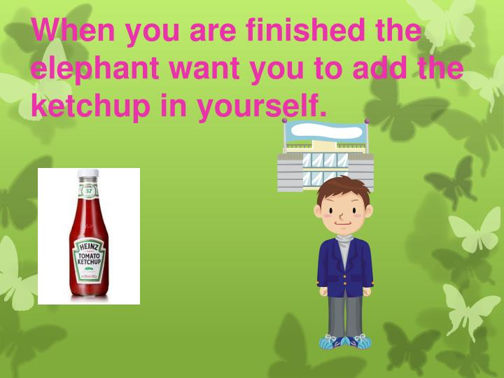 When you are finished the elephant want you to add the ketchup in yourself.