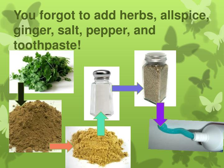 You forgot to add herbs, allspice, ginger, salt, pepper, and toothpaste!