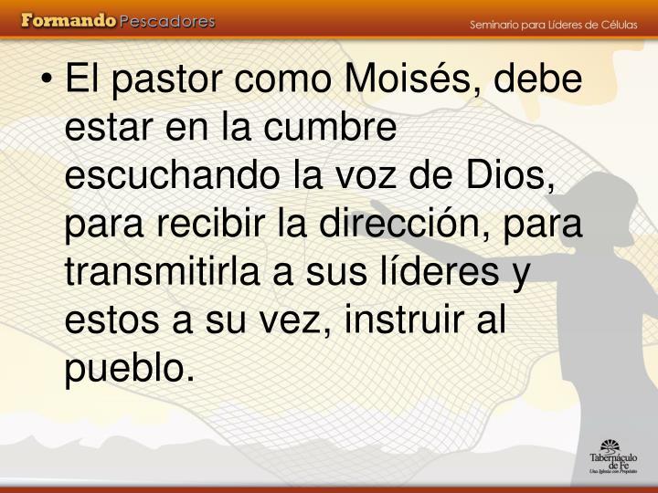 El pastor como Moisés, debe estar en la cumbre escuchando la voz de Dios, para recibir la dirección, para transmitirla a sus líderes y estos a su vez, instruir al pueblo.