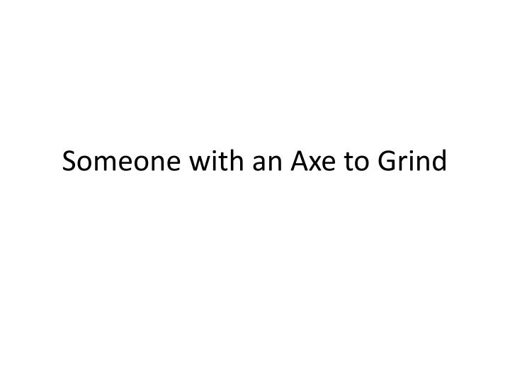 Someone with an axe to grind