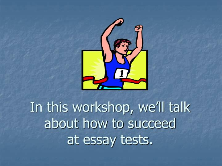 In this workshop we ll talk about how to succeed at essay tests