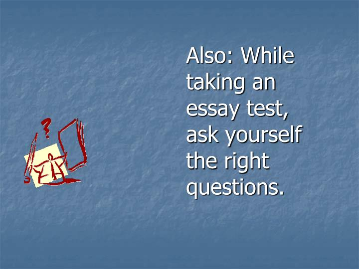 Also: While taking an essay test, ask yourself the right questions.