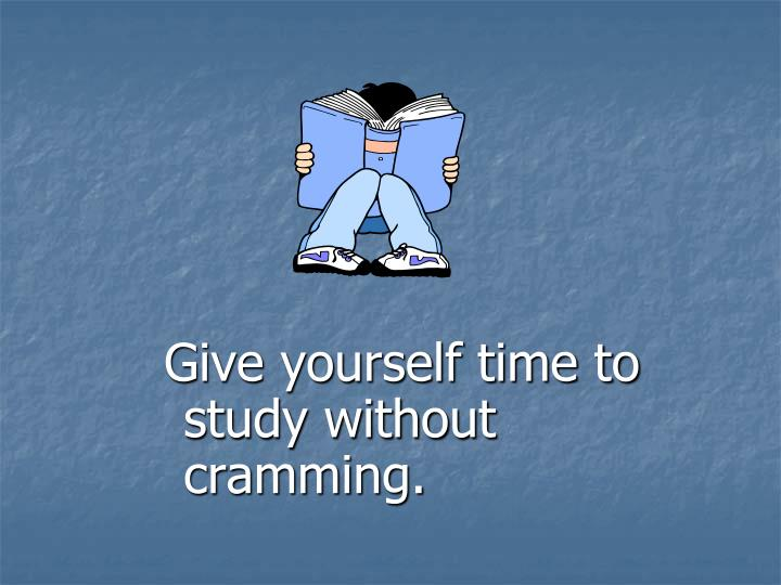 Give yourself time to study without cramming.