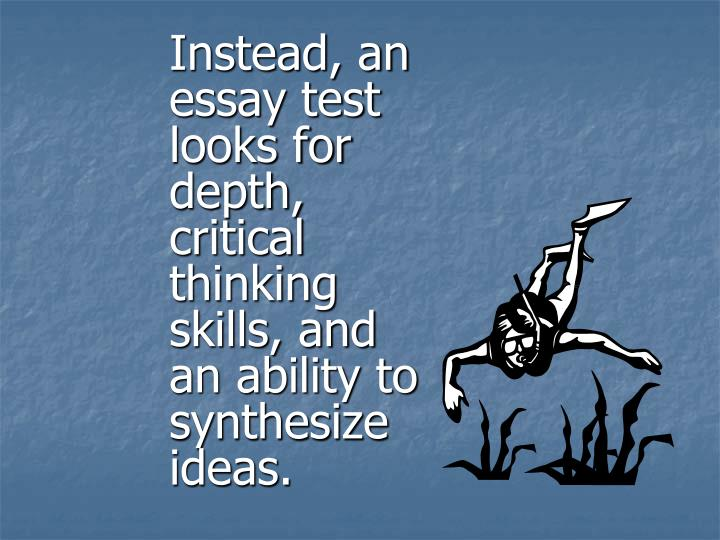 Instead, an essay test looks for depth,  critical thinking skills, and an ability to synthesize ideas.