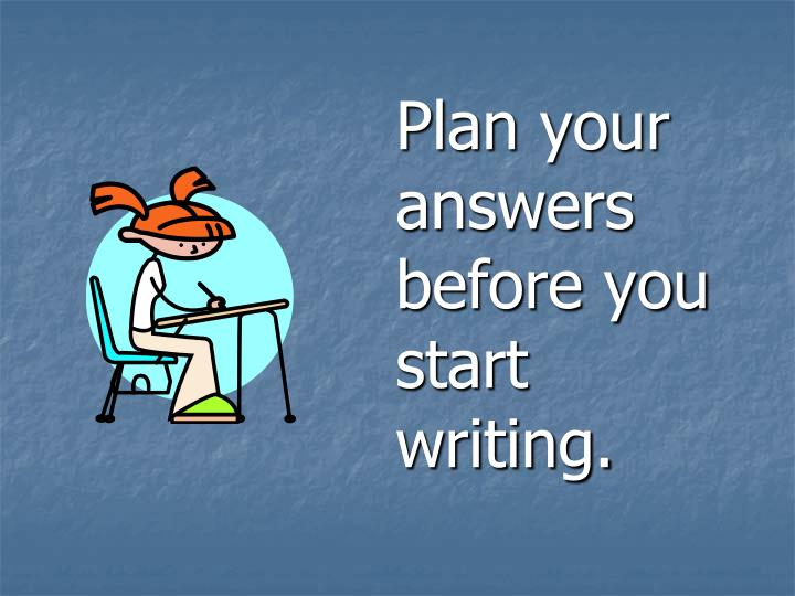 Plan your answers before you start writing.