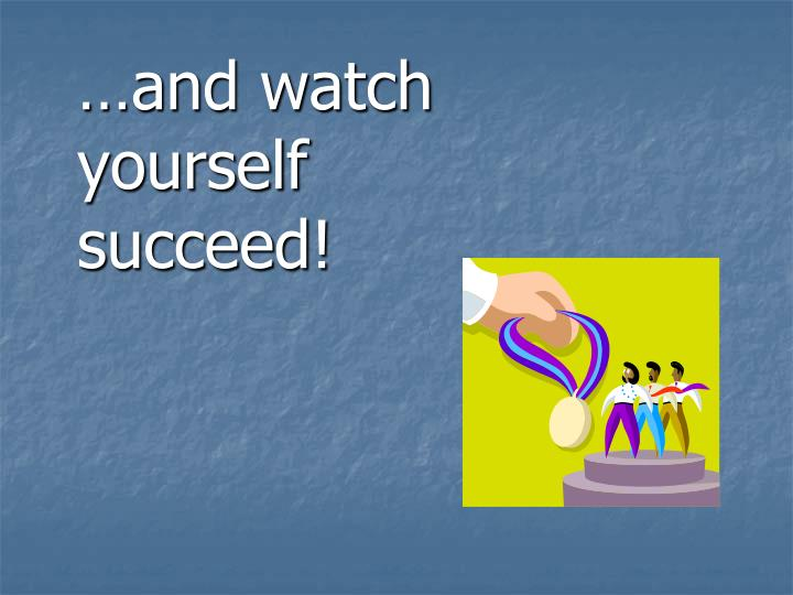…and watch yourself succeed!