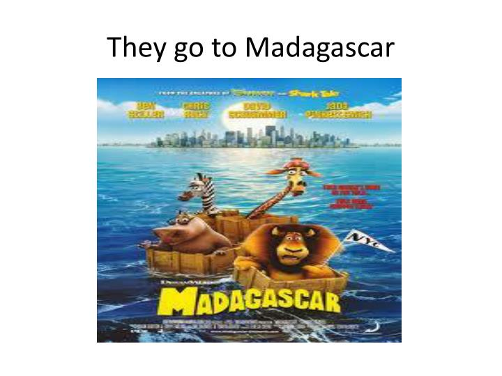 They go to Madagascar