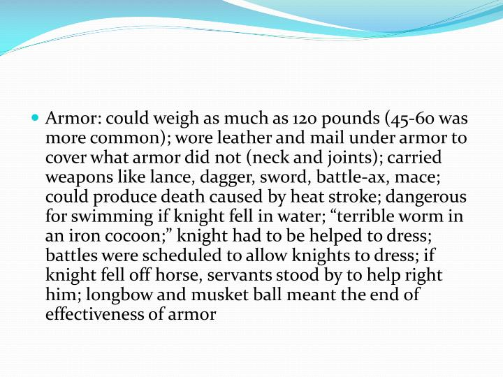 "Armor: could weigh as much as 120 pounds (45-60 was more common); wore leather and mail under armor to cover what armor did not (neck and joints); carried weapons like lance, dagger, sword, battle-ax, mace; could produce death caused by heat stroke; dangerous for swimming if knight fell in water; ""terrible worm in an iron cocoon;"" knight had to be helped to dress; battles were scheduled to allow knights to dress; if knight fell off horse, servants stood by to help right him; longbow and musket ball meant the end of effectiveness of armor"