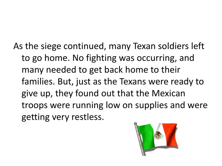 As the siege continued, many Texan soldiers left to go home. No fighting was occurring, and many needed to get back home to their families. But, just as the Texans were ready to give up, they found out that the Mexican troops were running low on supplies and were getting very restless.