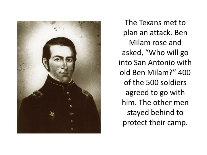 "The Texans met to plan an attack. Ben Milam rose and asked, ""Who will go into San Antonio with old Ben Milam?"" 400 of the 500 soldiers agreed to go with him. The other men stayed behind to protect their camp."