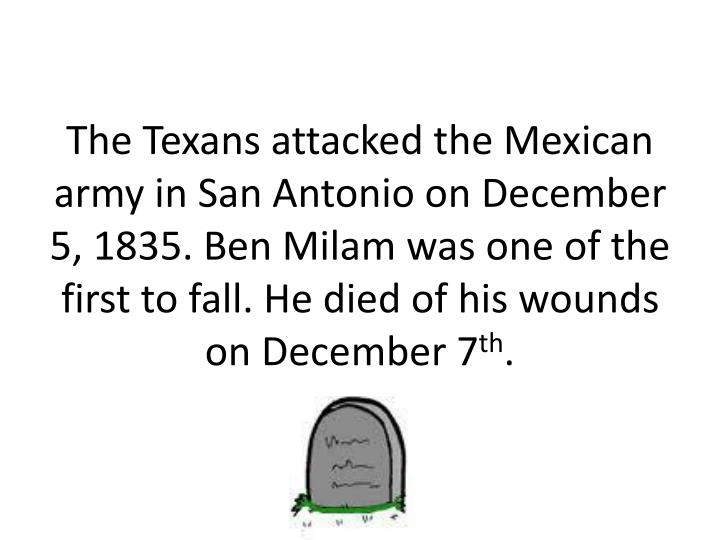The Texans attacked the Mexican army in San Antonio on December 5, 1835. Ben Milam was one of the first to fall. He died of his wounds on December 7