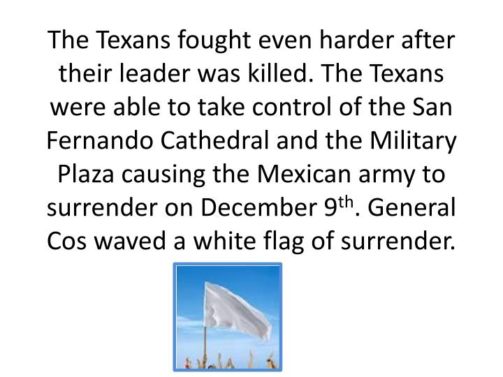 The Texans fought even harder after their leader was killed. The Texans were able to take control of the San Fernando Cathedral and the Military Plaza causing the Mexican army to surrender on December 9