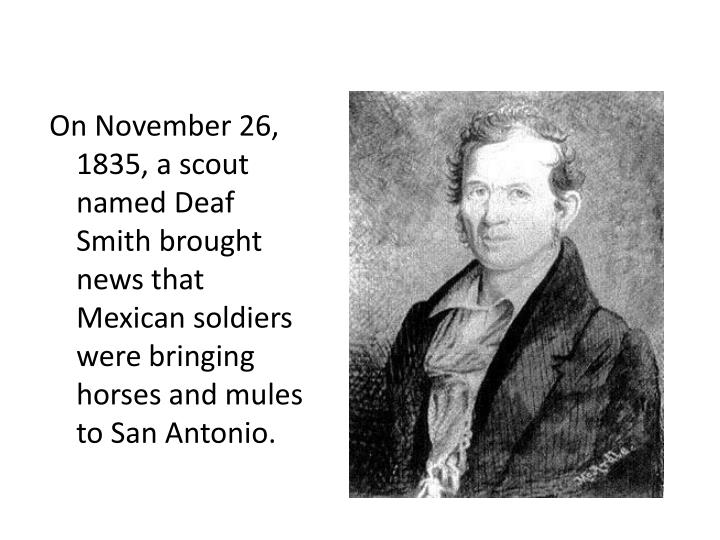On November 26, 1835, a scout named Deaf Smith brought news that Mexican soldiers were bringing horses and mules to San Antonio.