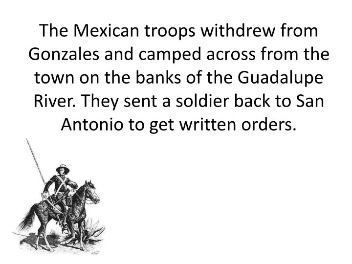 The Mexican troops withdrew from Gonzales and camped across from the town on the banks of the Guadalupe River. They sent a soldier back to San Antonio to get written orders.