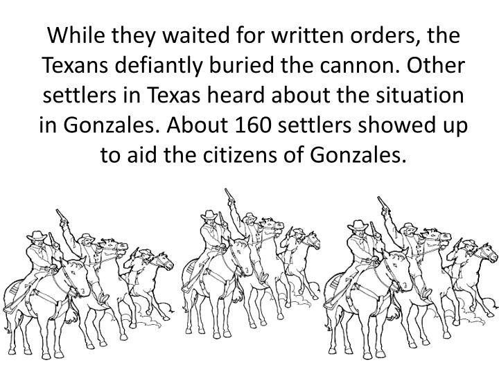 While they waited for written orders, the Texans defiantly buried the cannon. Other settlers in Texas heard about the situation in Gonzales. About 160 settlers showed up to aid the citizens of Gonzales.