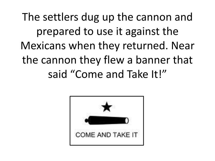 "The settlers dug up the cannon and prepared to use it against the Mexicans when they returned. Near the cannon they flew a banner that said ""Come and Take It!"""