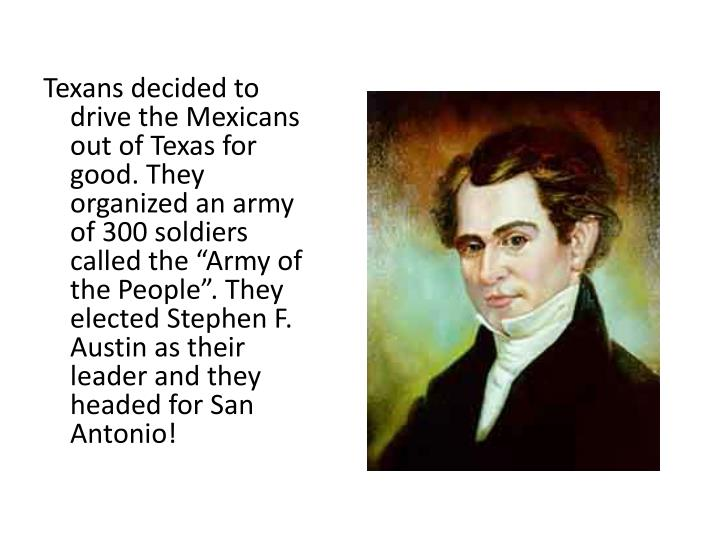 "Texans decided to drive the Mexicans out of Texas for good. They organized an army of 300 soldiers called the ""Army of the People"". They elected Stephen F. Austin as their leader and they headed for San Antonio!"