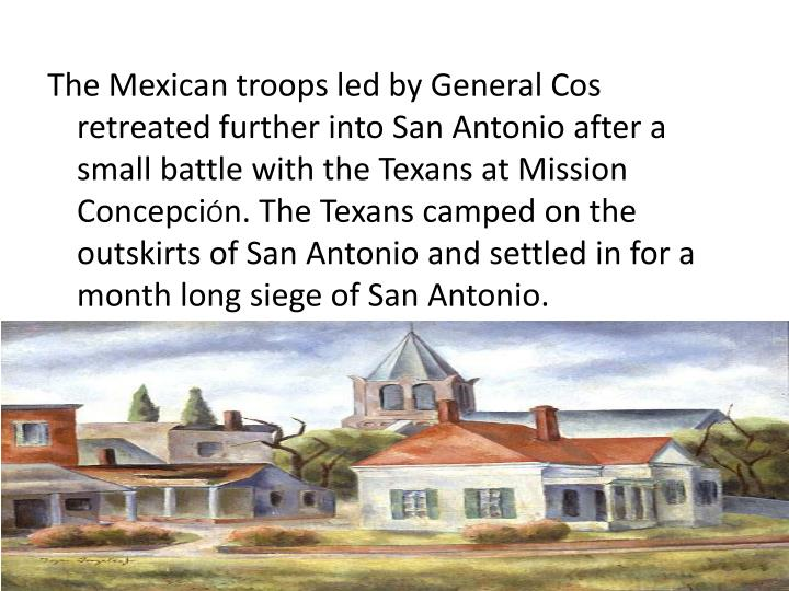 The Mexican troops led by General Cos retreated further into San Antonio after a small battle with the Texans at Mission