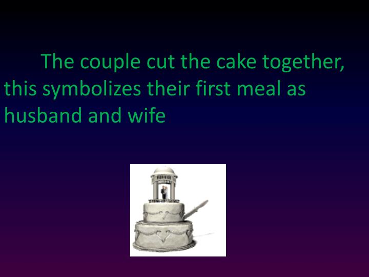 The couple cut the cake together, this symbolizes their first meal as husband and wife
