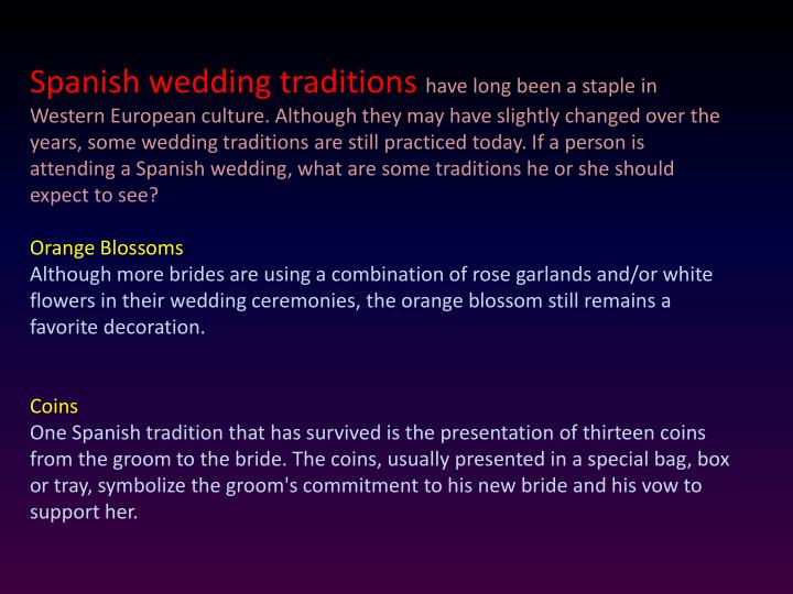 Spanish wedding traditions have long been a staple in Western European culture. Although they may have slightly changed over the years, some wedding traditions are still practiced today. If a person is attending a Spanish wedding, what are some traditions he or she should expect to see?
