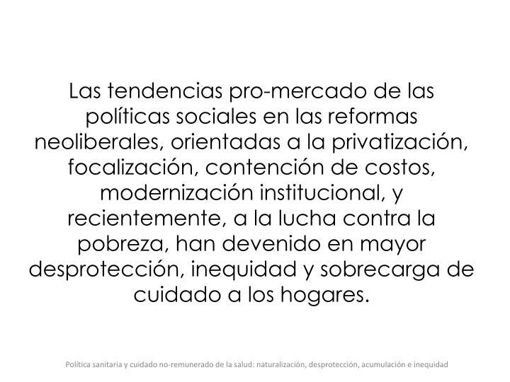 Las tendencias pro-mercado de las polticas sociales en las reformas neoliberales, orientadas a la privatizacin, focalizacin, contencin de costos, modernizacin institucional, y recientemente, a la lucha contra la pobreza, han devenido en mayor desproteccin, inequidad y sobrecarga de cuidado a los hogares.