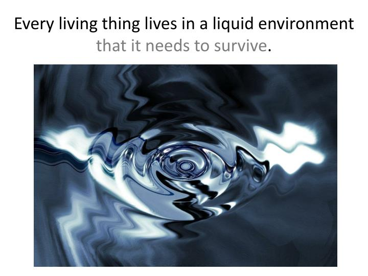 Every living thing lives in a liquid environment