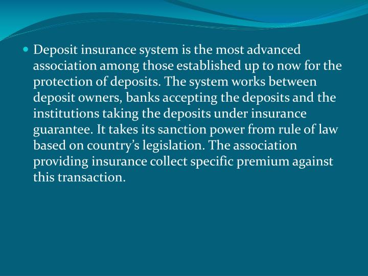 Deposit insurance system is the most advanced association among those established up to now for the protection of deposits. The system works between deposit owners, banks accepting the deposits and the institutions taking the deposits under insurance guarantee. It takes its sanction power from rule of law based on country's legislation. The association providing insurance collect specific premium against this transaction.