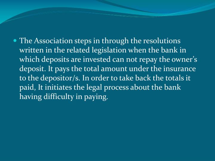 The Association steps in through the resolutions written in the related legislation when the bank in which deposits are invested can not repay the owner's deposit. It pays the total amount under the insurance to the depositor/s. In order to take back the totals it paid, It initiates the legal process about the bank having difficulty in paying.