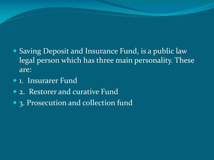 Saving Deposit and Insurance Fund, is a public law legal person which has three main personality. These are: