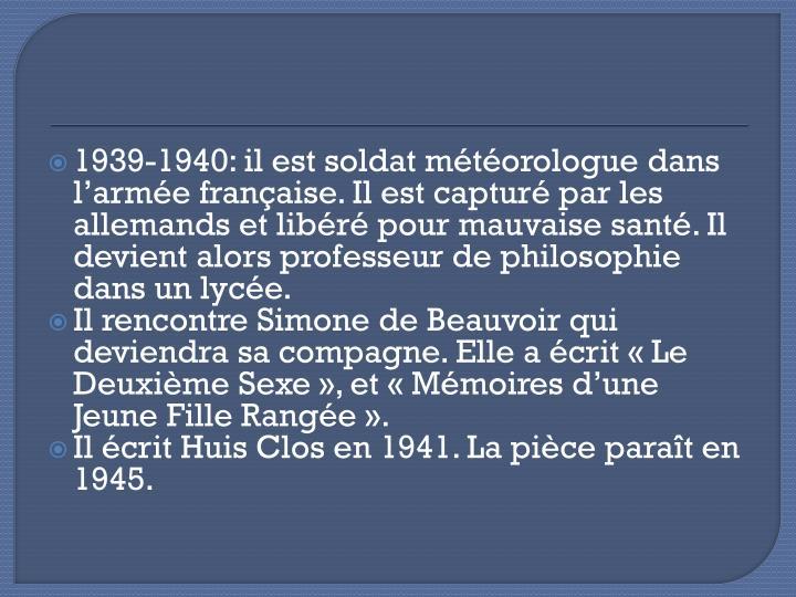 1939-1940: il est soldat météorologue dans l'armée française. Il est capturé par les allemands et libéré pour mauvaise santé. Il devient alors professeur de philosophie dans un lycée.