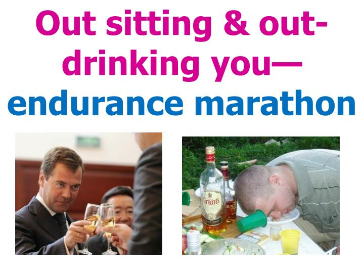 Out sitting & out-drinking you—
