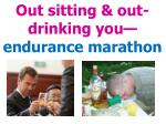 out sitting out drinking you endurance marathon