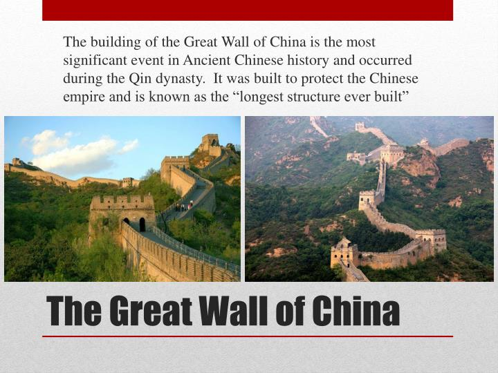 "The building of the Great Wall of China is the most significant event in Ancient Chinese history and occurred during the Qin dynasty.  It was built to protect the Chinese empire and is known as the ""longest structure ever built"""
